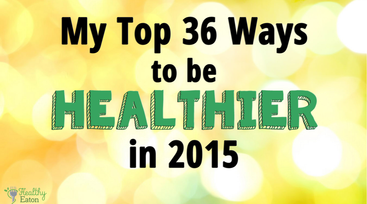 My Top 36 Ways to be Healthier in 2015