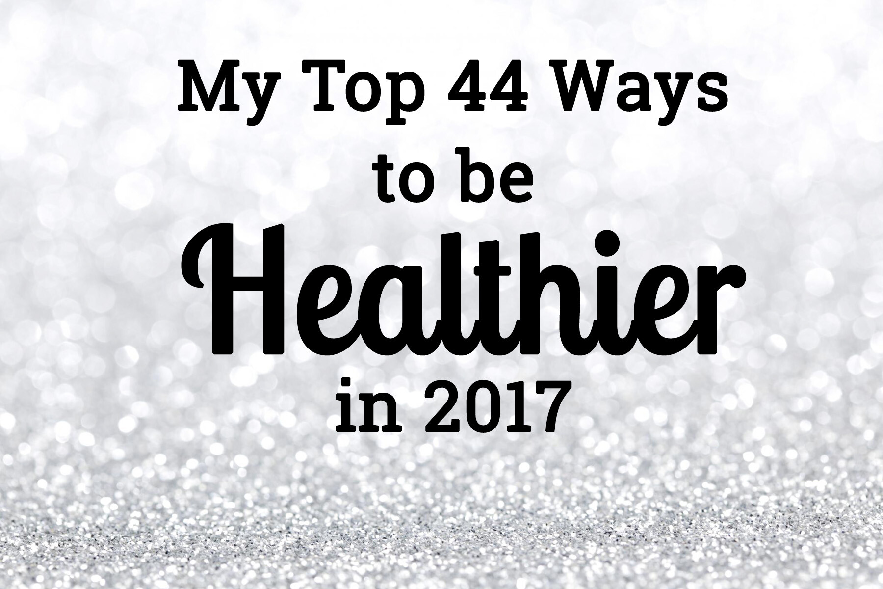 My Top 44 Ways to be Healthier in 2017