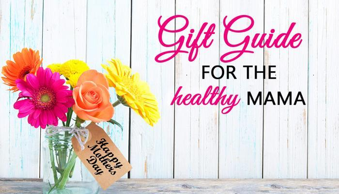 Mother's Day Gift Guide for the Healthy Mama